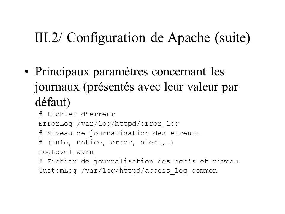 III.2/ Configuration de Apache (suite) Principaux paramètres concernant les journaux (présentés avec leur valeur par défaut) # fichier derreur ErrorLo