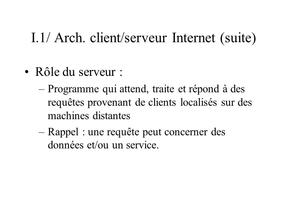 I.1/ Arch. client/serveur Internet (suite) Rôle du serveur : –Programme qui attend, traite et répond à des requêtes provenant de clients localisés sur