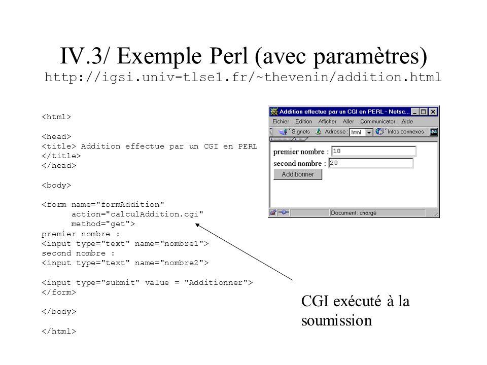 IV.3/ Exemple Perl (avec paramètres) http://igsi.univ-tlse1.fr/~thevenin/addition.html Addition effectue par un CGI en PERL <form name=