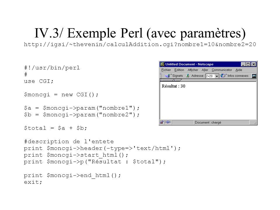 IV.3/ Exemple Perl (avec paramètres) http://igsi/~thevenin/calculAddition.cgi?nombre1=10&nombre2=20 #!/usr/bin/perl # use CGI; $moncgi = new CGI(); $a