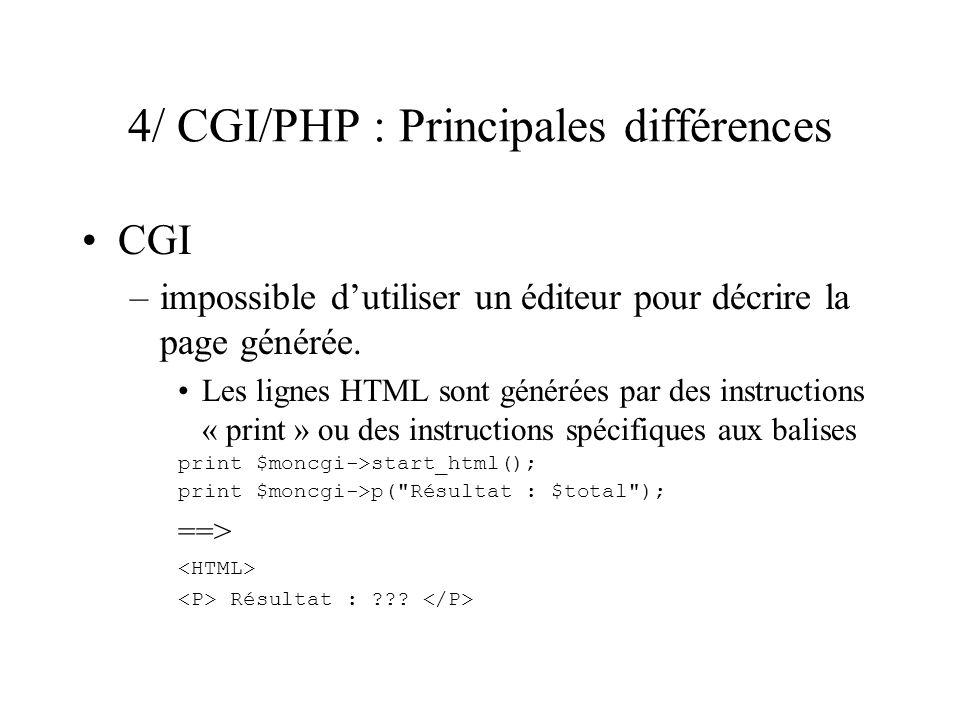 4/ CGI/PHP : Principales différences CGI –impossible dutiliser un éditeur pour décrire la page générée. Les lignes HTML sont générées par des instruct