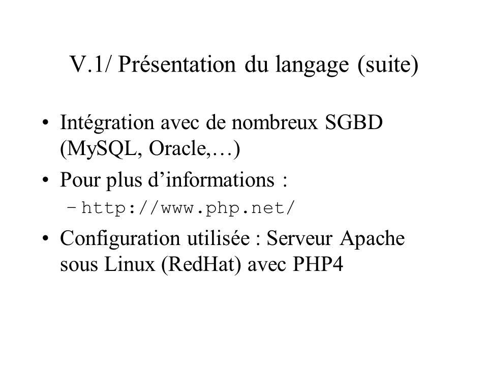 V.1/ Présentation du langage (suite) Intégration avec de nombreux SGBD (MySQL, Oracle,…) Pour plus dinformations : –http://www.php.net/ Configuration