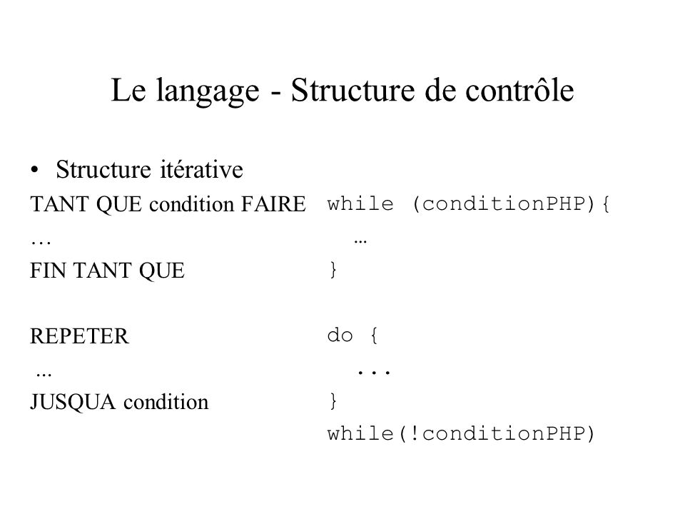 Le langage - Structure de contrôle Structure itérative TANT QUE condition FAIRE … FIN TANT QUE REPETER... JUSQUA condition while (conditionPHP){ … } d
