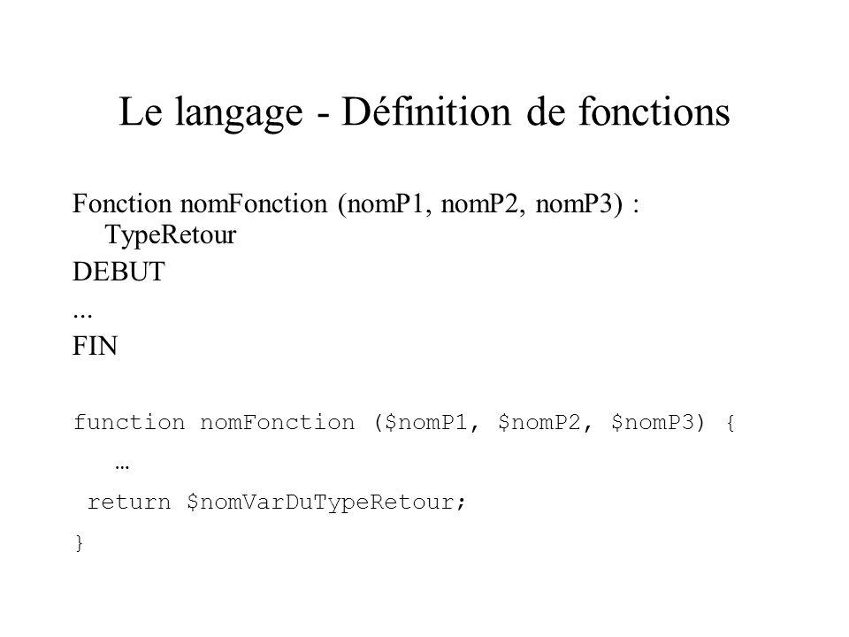 Le langage - Définition de fonctions Fonction nomFonction (nomP1, nomP2, nomP3) : TypeRetour DEBUT... FIN function nomFonction ($nomP1, $nomP2, $nomP3