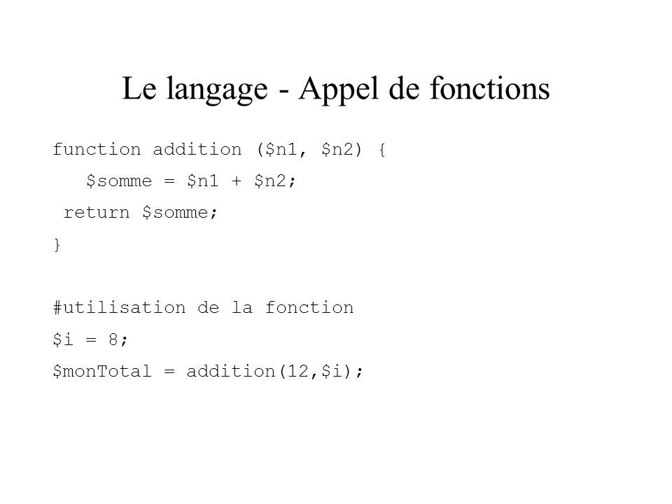 Le langage - Appel de fonctions function addition ($n1, $n2) { $somme = $n1 + $n2; return $somme; } #utilisation de la fonction $i = 8; $monTotal = ad