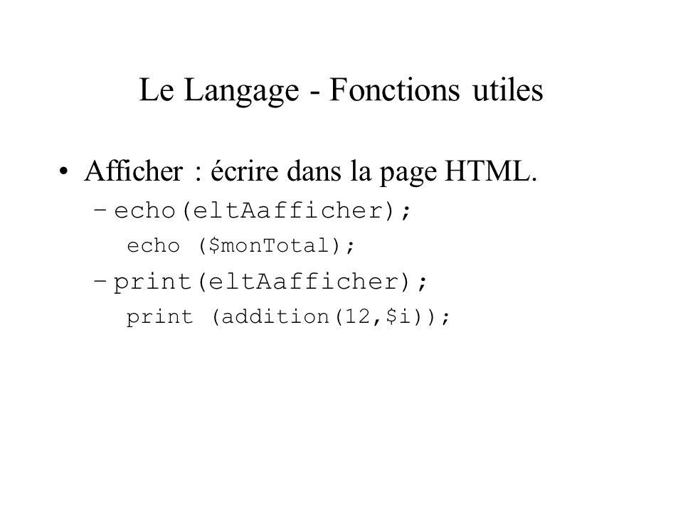 Le Langage - Fonctions utiles Afficher : écrire dans la page HTML. –echo(eltAafficher); echo ($monTotal); –print(eltAafficher); print (addition(12,$i)