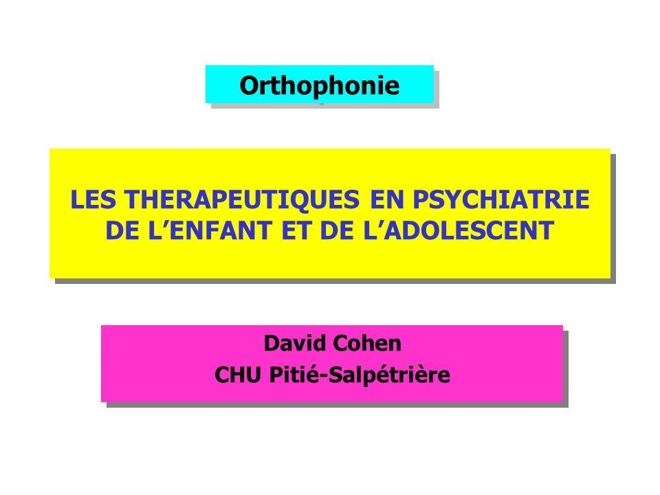 LES THERAPEUTIQUES EN PSYCHIATRIE DE LENFANT ET DE LADOLESCENT David Cohen CHU Pitié-Salpétrière David Cohen CHU Pitié-Salpétrière Orthophonie
