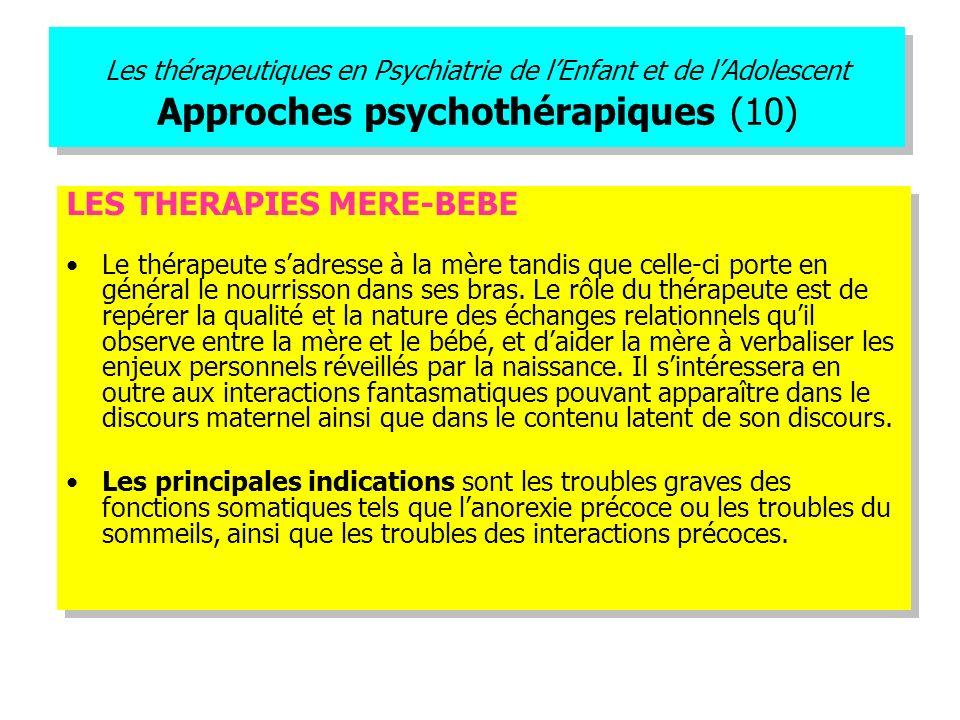 Les thérapeutiques en Psychiatrie de lEnfant et de lAdolescent Approches psychothérapiques (10) LES THERAPIES MERE-BEBE Le thérapeute sadresse à la mè
