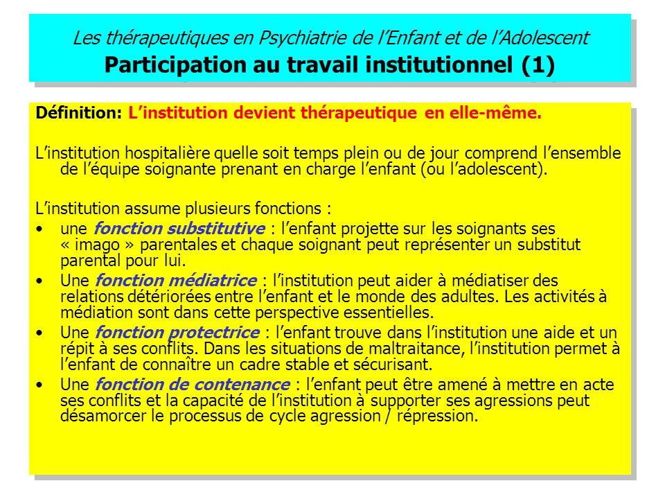 Les thérapeutiques en Psychiatrie de lEnfant et de lAdolescent Participation au travail institutionnel (1) Définition: Linstitution devient thérapeuti