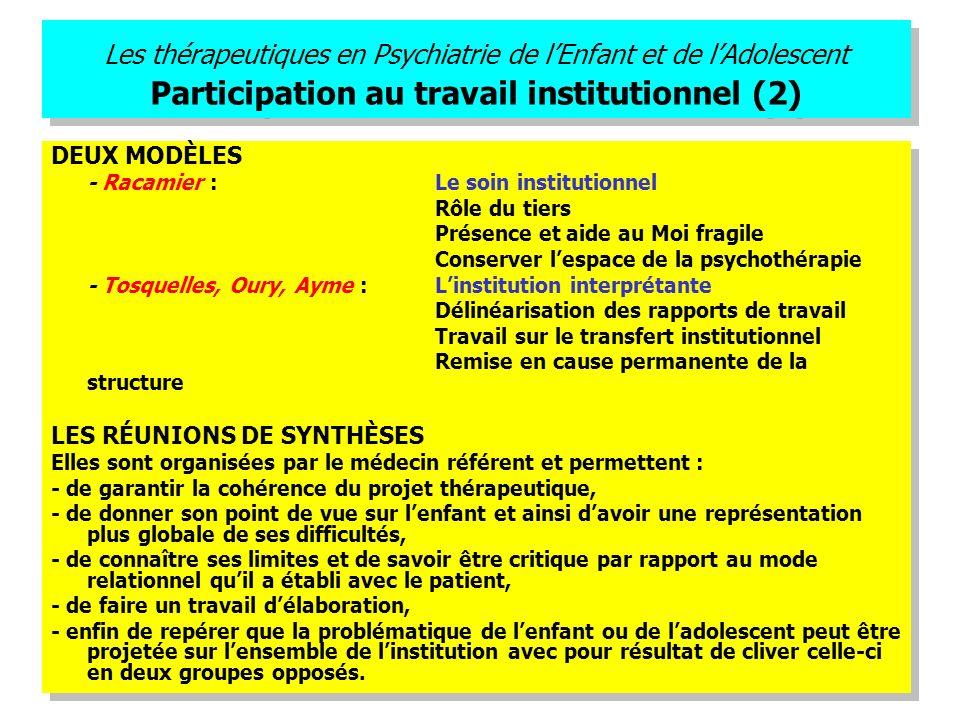 Les thérapeutiques en Psychiatrie de lEnfant et de lAdolescent Participation au travail institutionnel (2) DEUX MODÈLES - Racamier : Le soin instituti