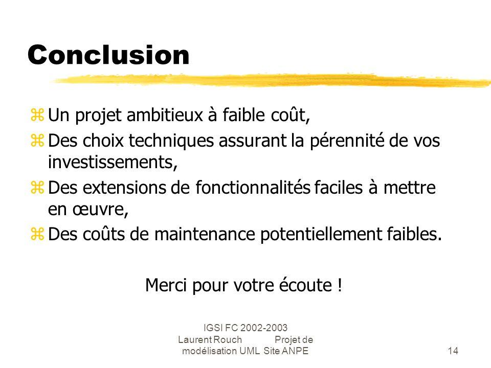 IGSI FC 2002-2003 Laurent Rouch Projet de modélisation UML Site ANPE14 Conclusion zUn projet ambitieux à faible coût, zDes choix techniques assurant la pérennité de vos investissements, zDes extensions de fonctionnalités faciles à mettre en œuvre, zDes coûts de maintenance potentiellement faibles.