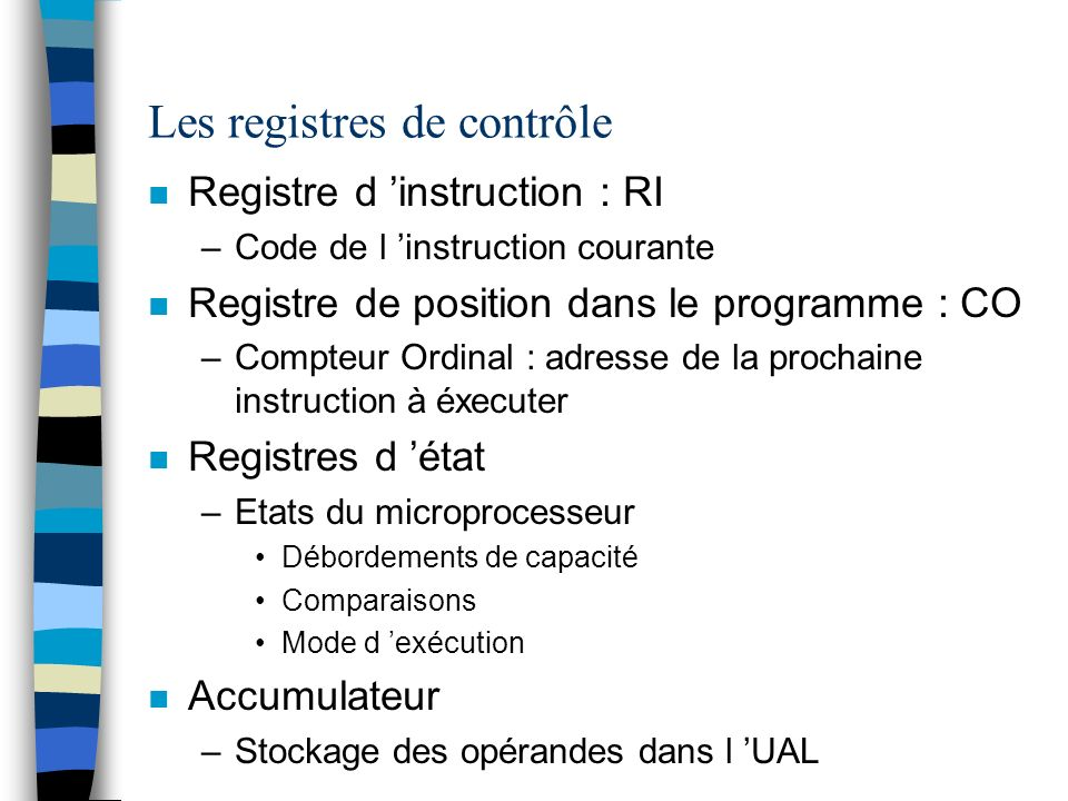 Les registres de contrôle n Registre d instruction : RI –Code de l instruction courante n Registre de position dans le programme : CO –Compteur Ordina