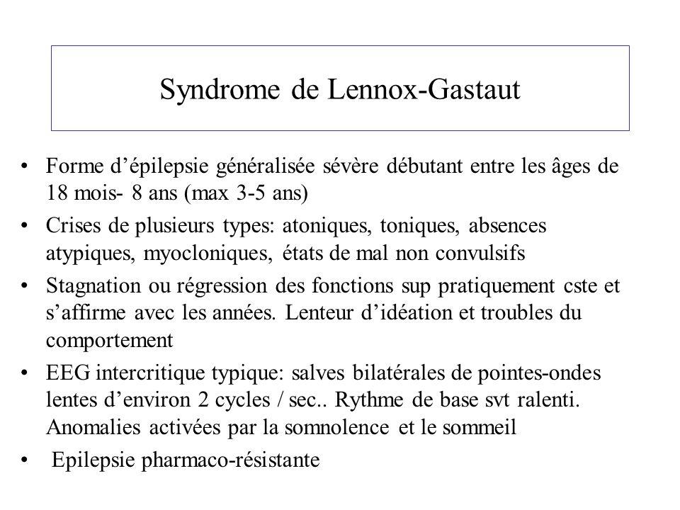 Syndrome de Lennox-Gastaut Forme dépilepsie généralisée sévère débutant entre les âges de 18 mois- 8 ans (max 3-5 ans) Crises de plusieurs types: aton