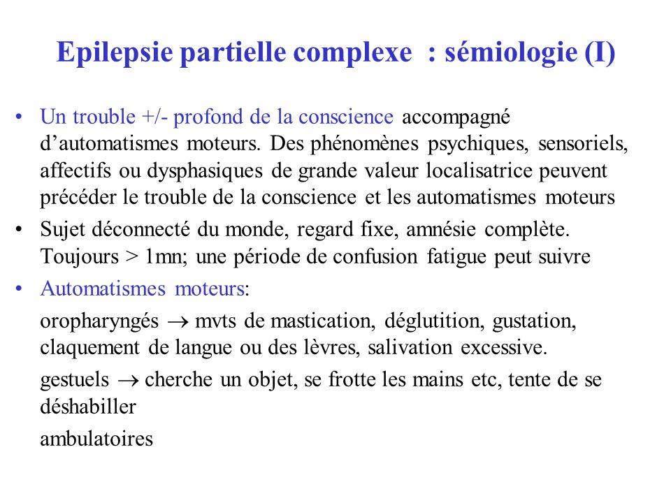 Epilepsie partielle complexe : sémiologie (I) Un trouble +/- profond de la conscience accompagné dautomatismes moteurs. Des phénomènes psychiques, sen