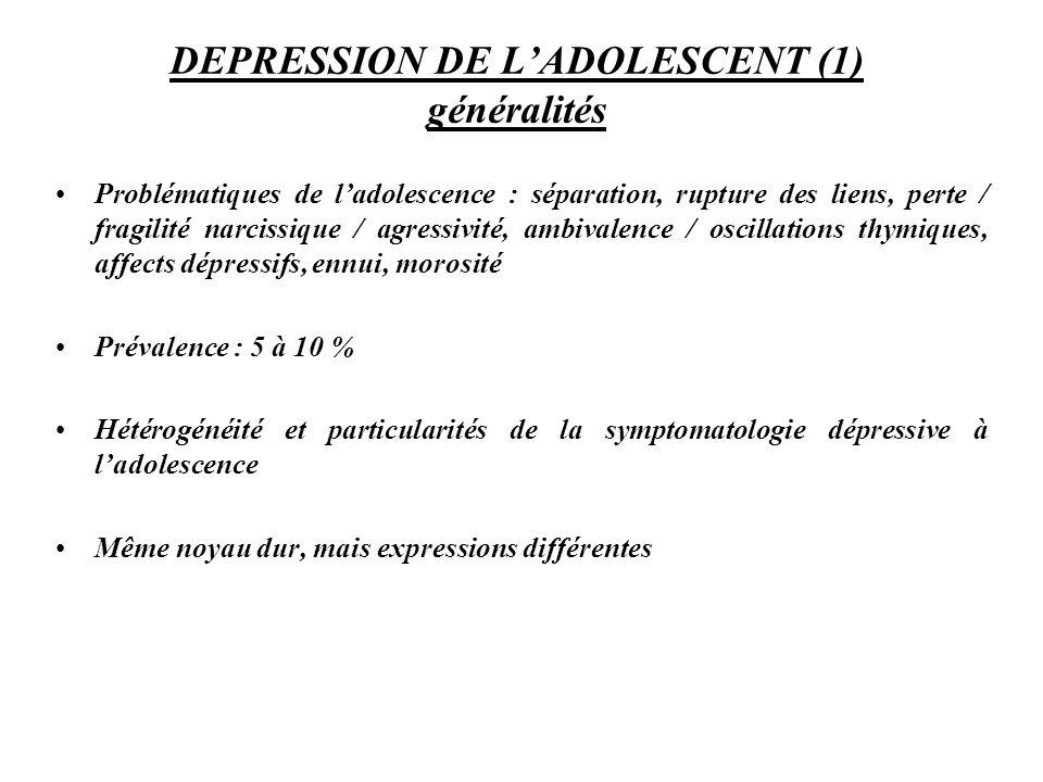 DEPRESSION DE LADOLESCENT (1) généralités Problématiques de ladolescence : séparation, rupture des liens, perte / fragilité narcissique / agressivité,