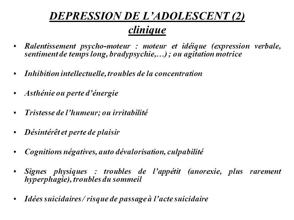 DEPRESSION DE LADOLESCENT (2) clinique Ralentissement psycho-moteur : moteur et idéique (expression verbale, sentiment de temps long, bradypsychie,…)