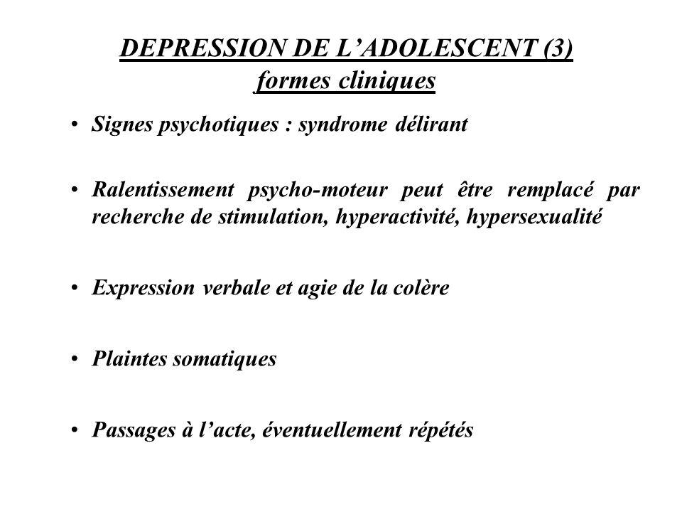 DEPRESSION DE LADOLESCENT (3) formes cliniques Signes psychotiques : syndrome délirant Ralentissement psycho-moteur peut être remplacé par recherche d