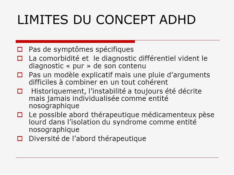 LIMITES DU CONCEPT ADHD Pas de symptômes spécifiques La comorbidité et le diagnostic différentiel vident le diagnostic « pur » de son contenu Pas un m