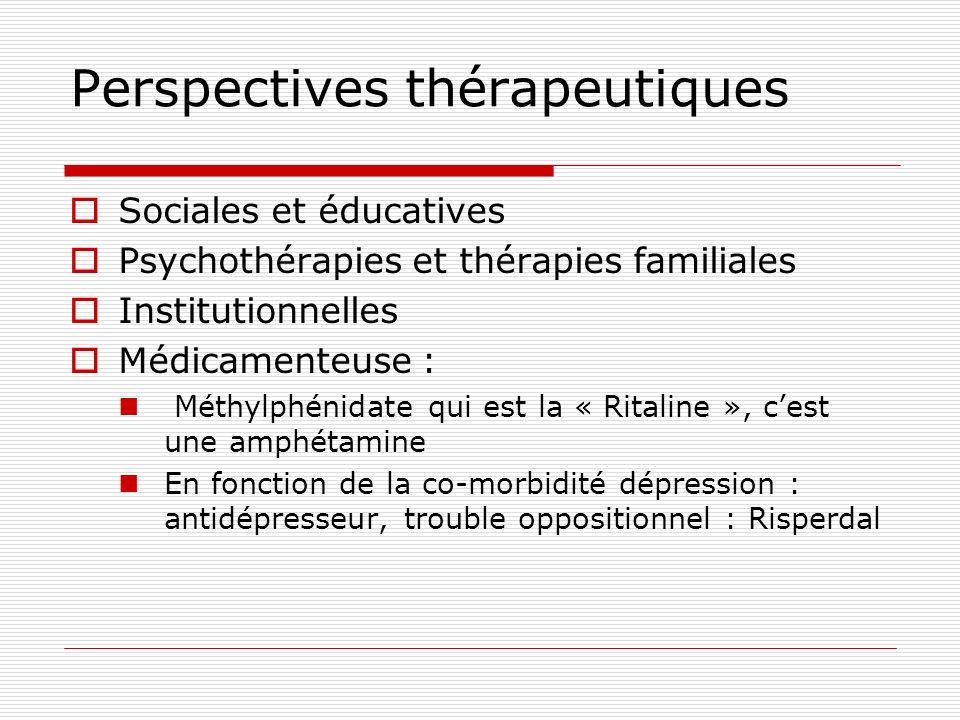 Perspectives thérapeutiques Sociales et éducatives Psychothérapies et thérapies familiales Institutionnelles Médicamenteuse : Méthylphénidate qui est