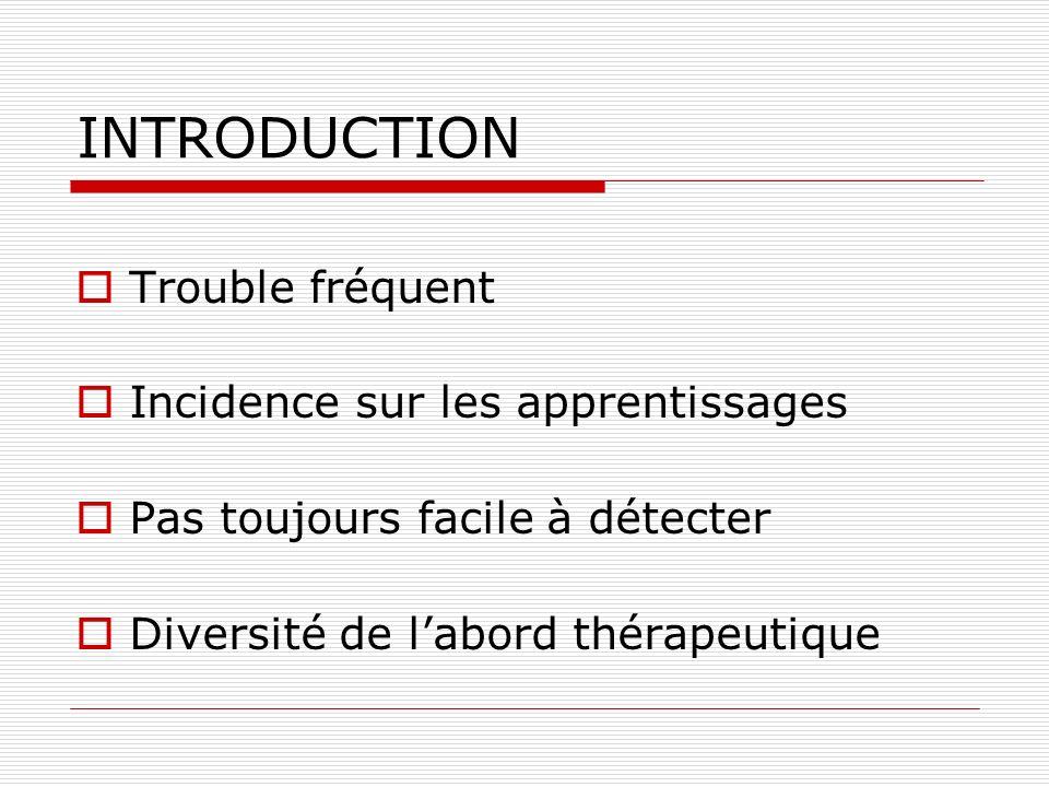 INTRODUCTION Trouble fréquent Incidence sur les apprentissages Pas toujours facile à détecter Diversité de labord thérapeutique