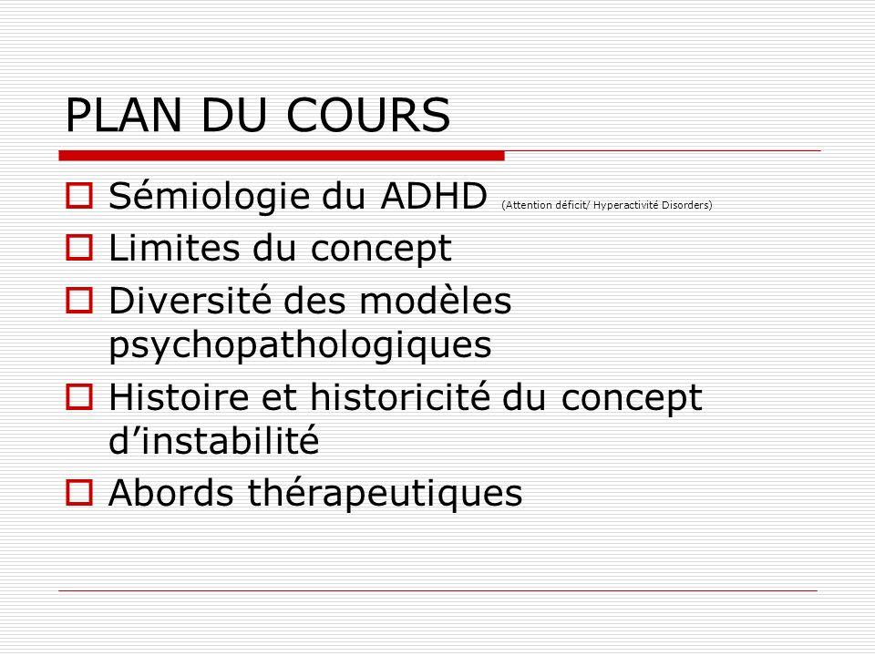 PLAN DU COURS Sémiologie du ADHD (Attention déficit/ Hyperactivité Disorders) Limites du concept Diversité des modèles psychopathologiques Histoire et