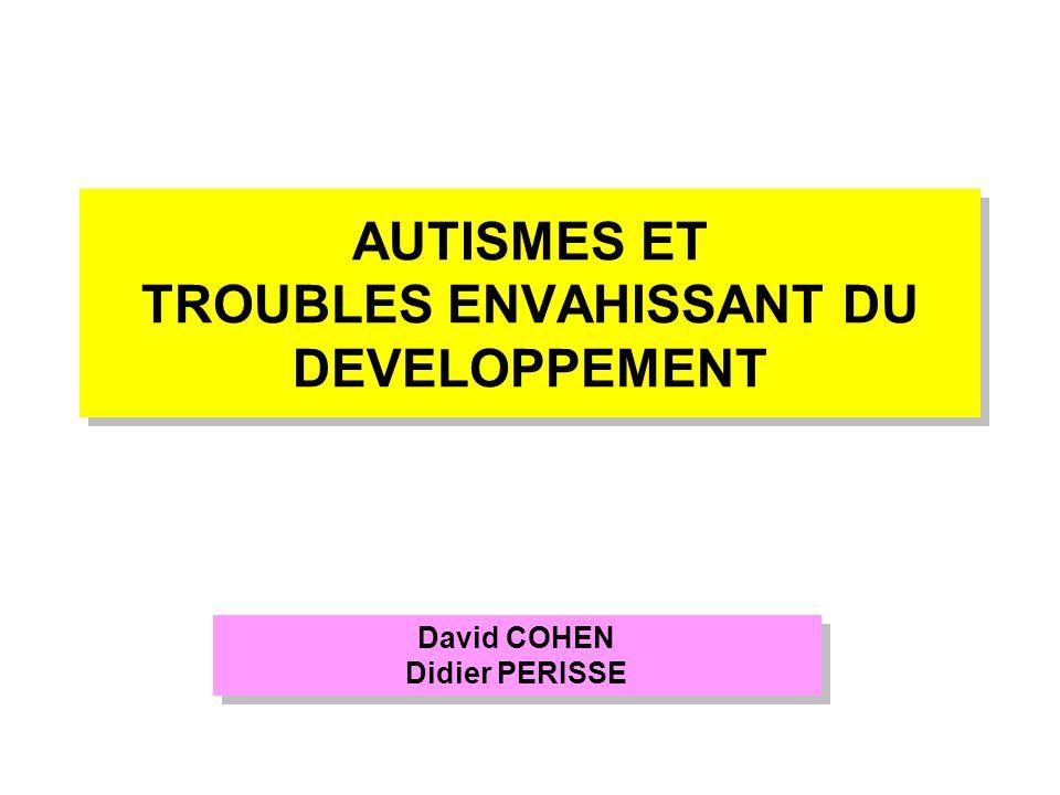 AUTISMES ET TROUBLES ENVAHISSANT DU DEVELOPPEMENT David COHEN Didier PERISSE David COHEN Didier PERISSE