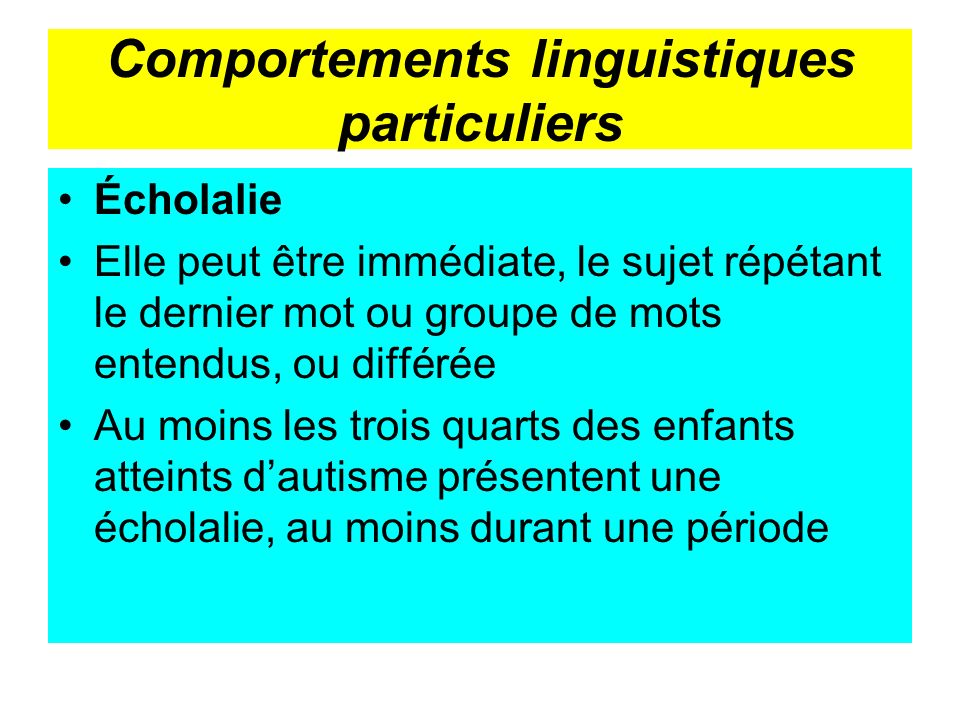 Comportements linguistiques particuliers Écholalie Elle peut être immédiate, le sujet répétant le dernier mot ou groupe de mots entendus, ou différée