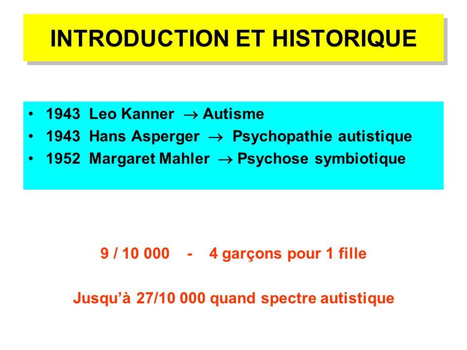 INTRODUCTION ET HISTORIQUE 1943 Leo Kanner Autisme 1943 Hans Asperger Psychopathie autistique 1952 Margaret Mahler Psychose symbiotique 9 / 10 000 - 4