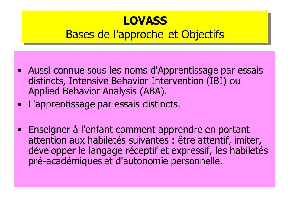 LOVASS Bases de l'approche et Objectifs Aussi connue sous les noms d'Apprentissage par essais distincts, Intensive Behavior Intervention (IBI) ou Appl