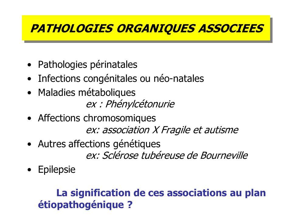 PATHOLOGIES ORGANIQUES ASSOCIEES Pathologies périnatales Infections congénitales ou néo-natales Maladies métaboliques ex : Phénylcétonurie Affections