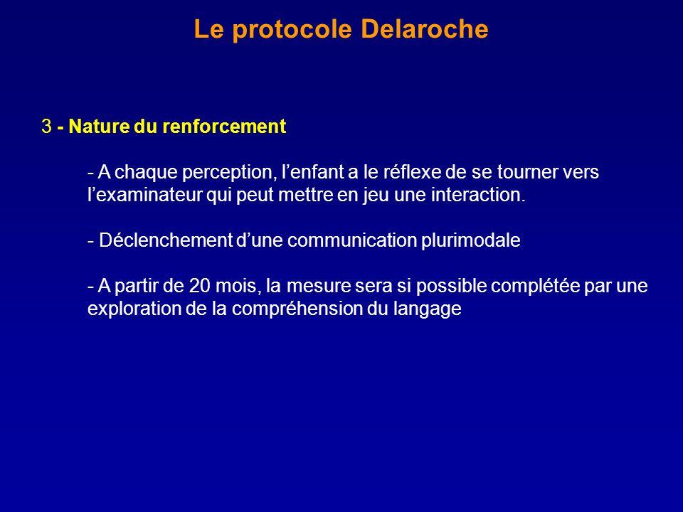 Le protocole Delaroche 3 - Nature du renforcement - A chaque perception, lenfant a le réflexe de se tourner vers lexaminateur qui peut mettre en jeu u