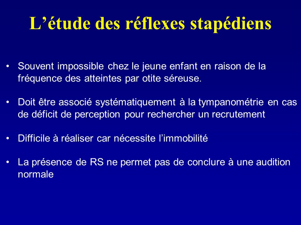 Létude des réflexes stapédiens Souvent impossible chez le jeune enfant en raison de la fréquence des atteintes par otite séreuse. Doit être associé sy