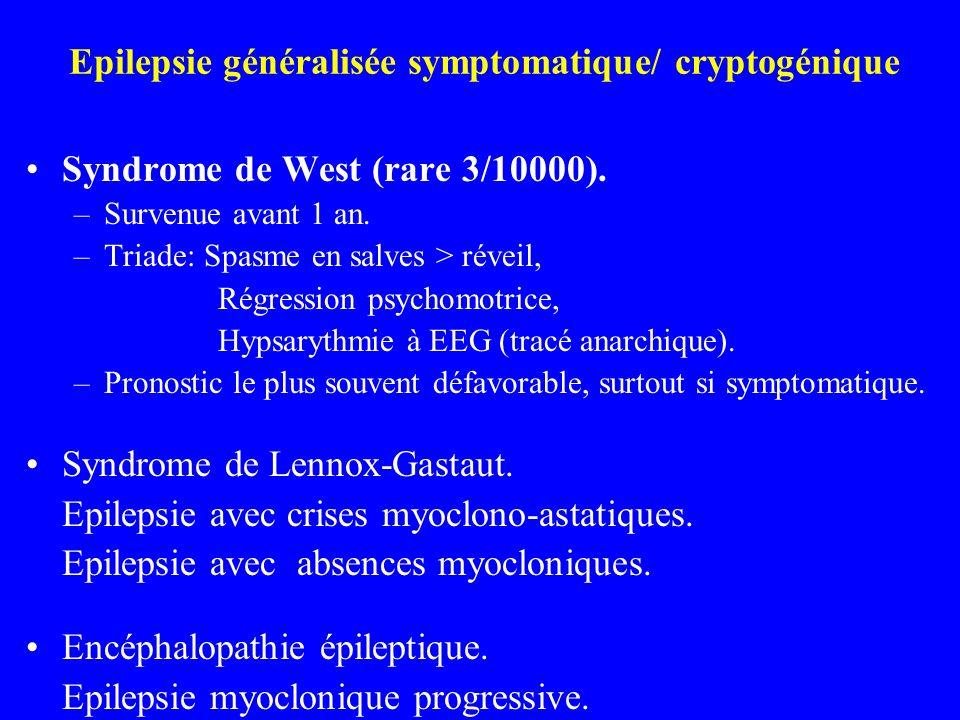 Epilepsie généralisée symptomatique/ cryptogénique Syndrome de West (rare 3/10000). –Survenue avant 1 an. –Triade: Spasme en salves > réveil, Régressi