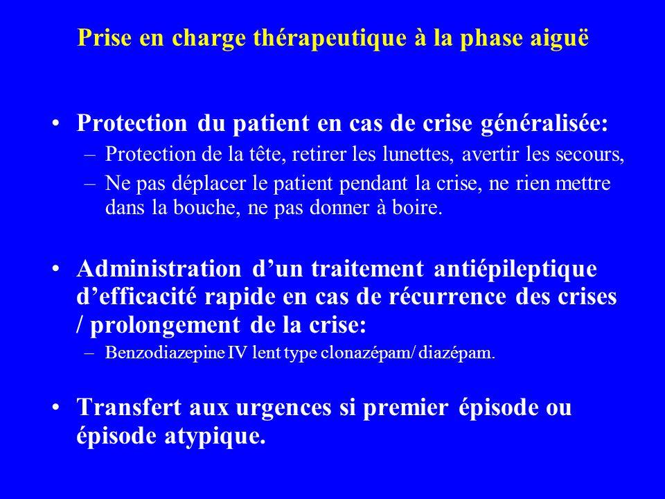 Prise en charge thérapeutique à la phase aiguë Protection du patient en cas de crise généralisée: –Protection de la tête, retirer les lunettes, averti