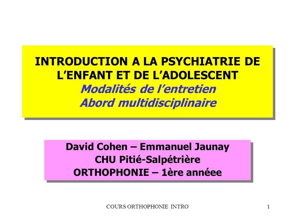 COURS ORTHOPHONIE INTRO1 INTRODUCTION A LA PSYCHIATRIE DE LENFANT ET DE LADOLESCENT Modalités de lentretien Abord multidisciplinaire David Cohen – Emm