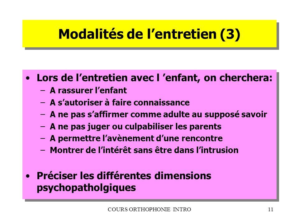 COURS ORTHOPHONIE INTRO11 Modalités de lentretien (3) Lors de lentretien avec l enfant, on cherchera: –A rassurer lenfant –A sautoriser à faire connai