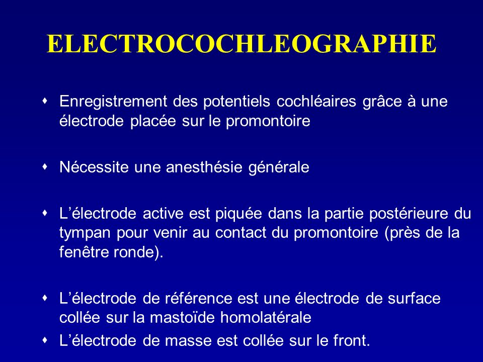 ELECTROCOCHLEOGRAPHIE Enregistrement des potentiels cochléaires grâce à une électrode placée sur le promontoire Nécessite une anesthésie générale Léle