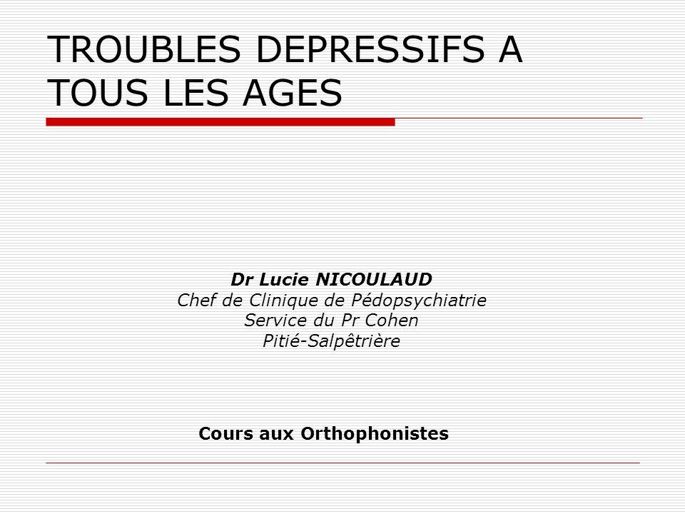 TROUBLES DEPRESSIFS A TOUS LES AGES Dr Lucie NICOULAUD Chef de Clinique de Pédopsychiatrie Service du Pr Cohen Pitié-Salpêtrière Cours aux Orthophonis