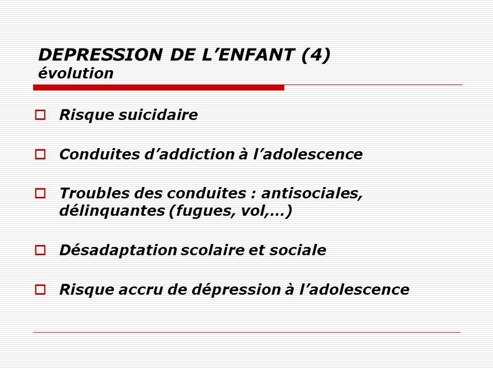 DEPRESSION DE LENFANT (4) évolution Risque suicidaire Conduites daddiction à ladolescence Troubles des conduites : antisociales, délinquantes (fugues,