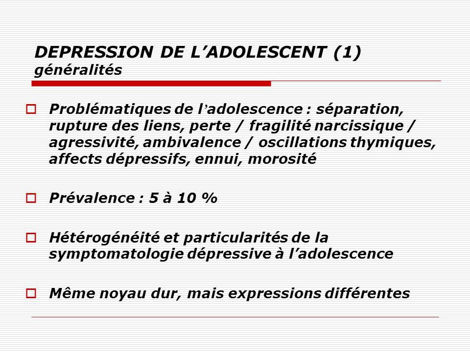 DEPRESSION DE LADOLESCENT (1) généralités Problématiques de l adolescence : séparation, rupture des liens, perte / fragilité narcissique / agressivité