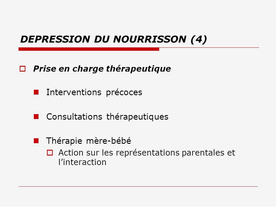 DEPRESSION DU NOURRISSON (4) Prise en charge thérapeutique Interventions précoces Consultations thérapeutiques Thérapie mère-bébé Action sur les repré