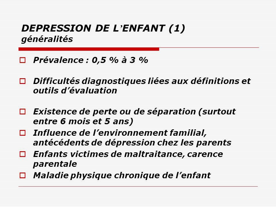 DEPRESSION DE L ENFANT (1) généralités Prévalence : 0,5 % à 3 % Difficultés diagnostiques liées aux définitions et outils dévaluation Existence de per