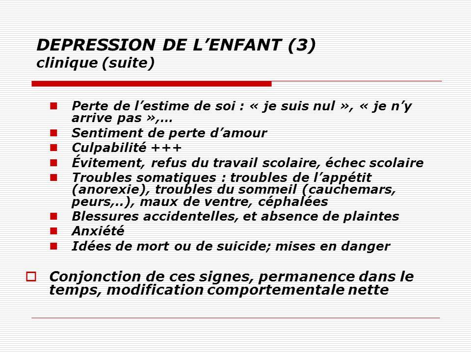 DEPRESSION DE LENFANT (3) clinique (suite) Perte de lestime de soi : « je suis nul », « je ny arrive pas »,… Sentiment de perte damour Culpabilité +++