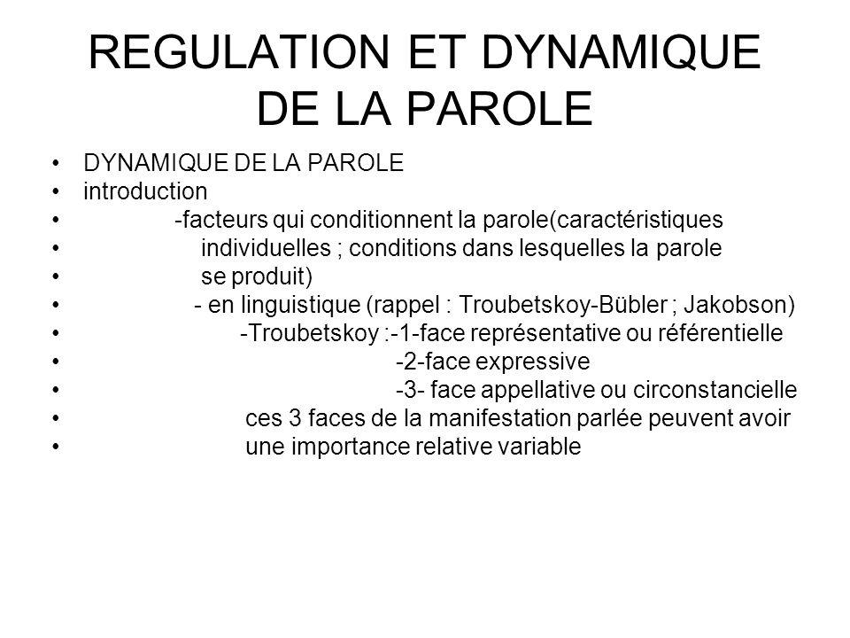 REGULATION ET DYNAMIQUE DE LA PAROLE DYNAMIQUE DE LA PAROLE introduction -facteurs qui conditionnent la parole(caractéristiques individuelles ; conditions dans lesquelles la parole se produit) - en linguistique (rappel : Troubetskoy-Bübler ; Jakobson) -Troubetskoy :-1-face représentative ou référentielle -2-face expressive -3- face appellative ou circonstancielle ces 3 faces de la manifestation parlée peuvent avoir une importance relative variable