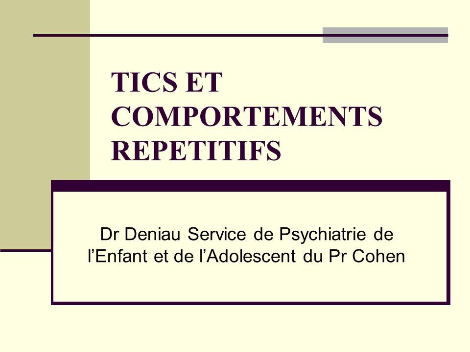TICS ET COMPORTEMENTS REPETITIFS Dr Deniau Service de Psychiatrie de lEnfant et de lAdolescent du Pr Cohen