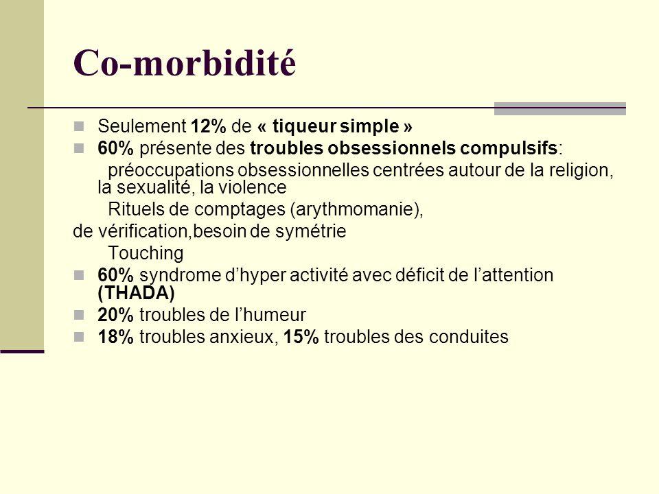 Co-morbidité Seulement 12% de « tiqueur simple » 60% présente des troubles obsessionnels compulsifs: préoccupations obsessionnelles centrées autour de