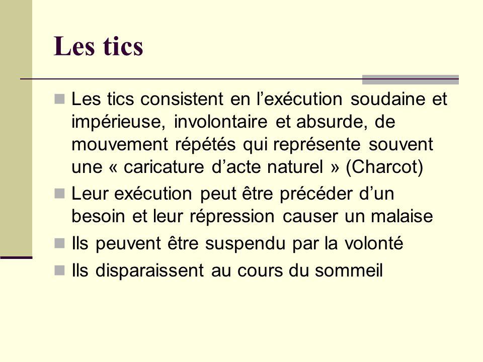 Les tics (2) Les tics de la face sont les plus fréquents -Tics du cou, haussement dépaule -Tics phonatoires Début vers 6-7 ans A différencier des mouvements choréiques, gestes conjuratoires, stéréotypies Tics transitoires (les + fréquents) Tics chroniques: maladie des tics ou syndrome de Gilles de la Tourette