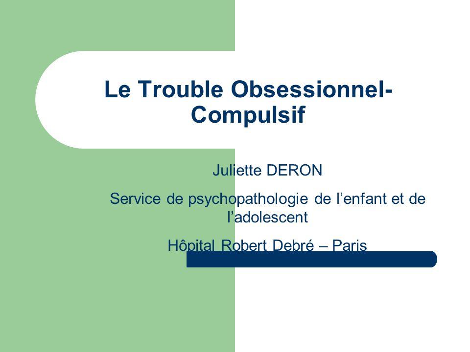 Le Trouble Obsessionnel- Compulsif Juliette DERON Service de psychopathologie de lenfant et de ladolescent Hôpital Robert Debré – Paris