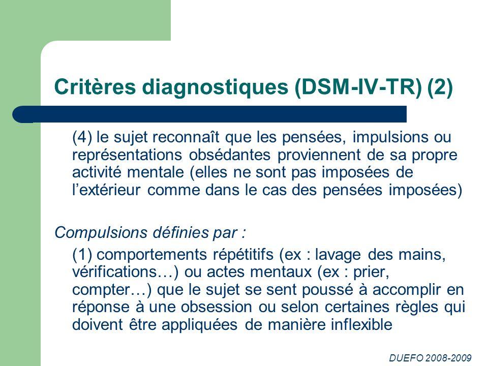 DUEFO 2008-2009 Critères diagnostiques (DSM-IV-TR) (2) (4) le sujet reconnaît que les pensées, impulsions ou représentations obsédantes proviennent de sa propre activité mentale (elles ne sont pas imposées de lextérieur comme dans le cas des pensées imposées) Compulsions définies par : (1) comportements répétitifs (ex : lavage des mains, vérifications…) ou actes mentaux (ex : prier, compter…) que le sujet se sent poussé à accomplir en réponse à une obsession ou selon certaines règles qui doivent être appliquées de manière inflexible