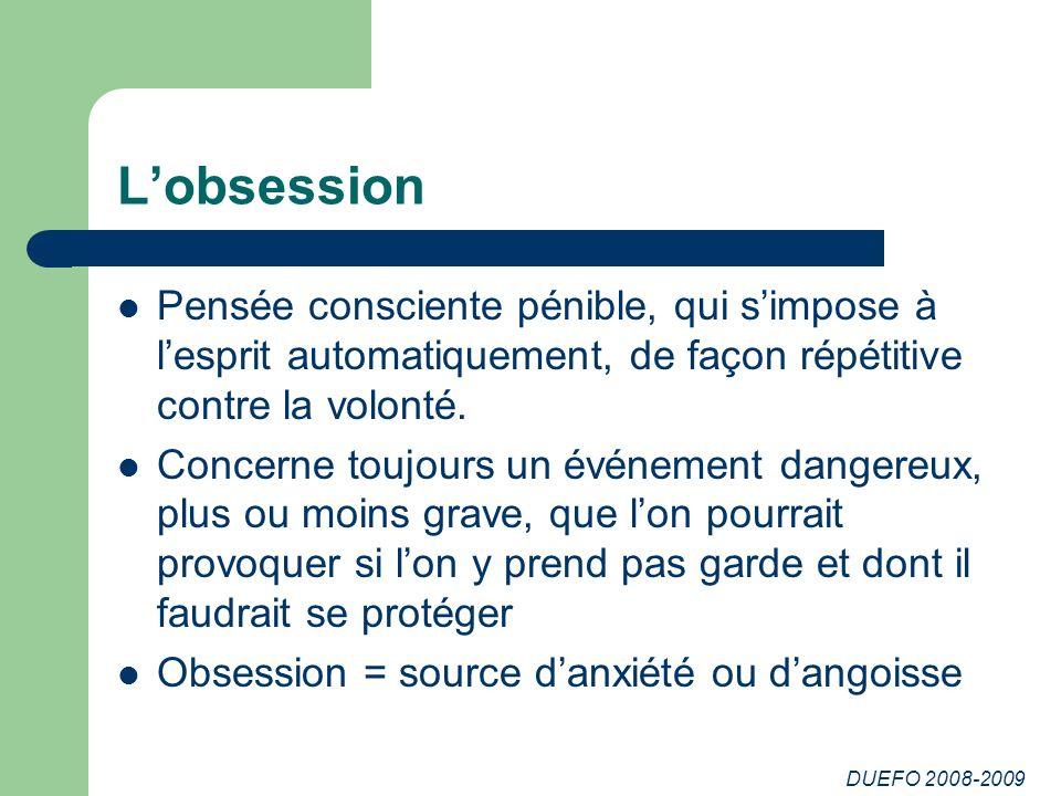 DUEFO 2008-2009 Lobsession Pensée consciente pénible, qui simpose à lesprit automatiquement, de façon répétitive contre la volonté.